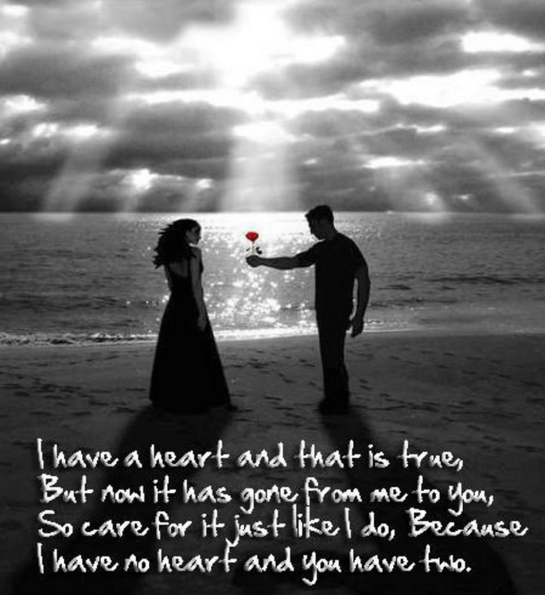 """55 Romantic Quotes - """"I have a heart and that is true, But now it has gone from me to you, So care for it just like I do, Because I have no heart and you have two."""""""