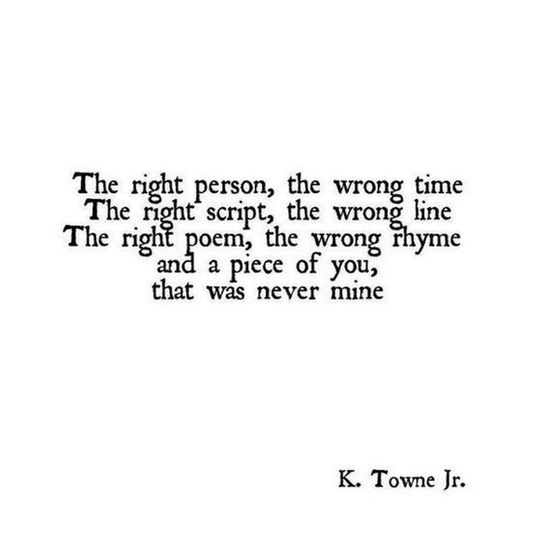 """55 Romantic Quotes - """"The right person, the wrong time. The right script, the wrong line. The right poem, the wrong rhyme and a piece of you, that was never mine."""""""