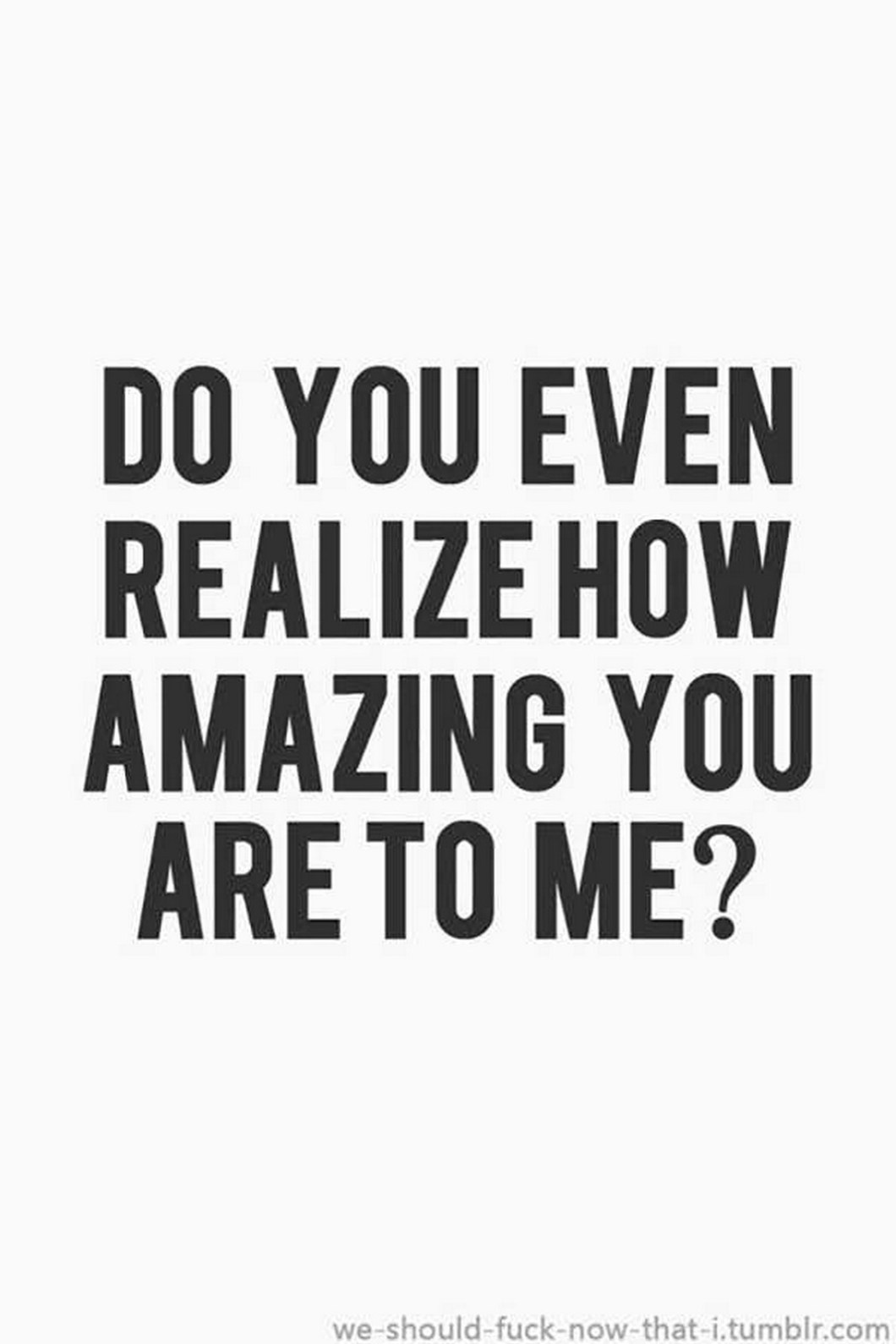 """55 Romantic Quotes - """"Do you even realize how amazing you are to me?"""""""