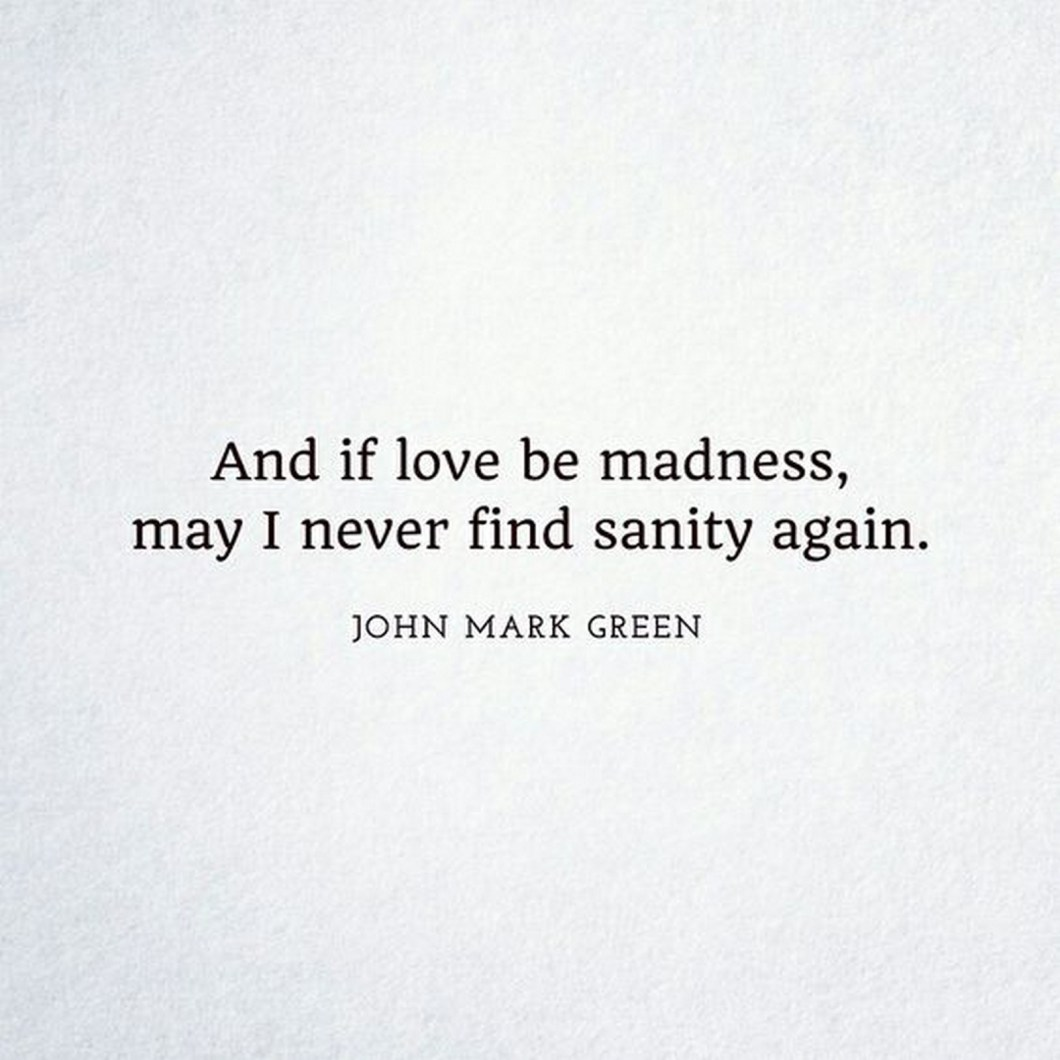 """55 Romantic Quotes - """"And if love be madness, may I never find sanity again."""" - John Mark Green"""