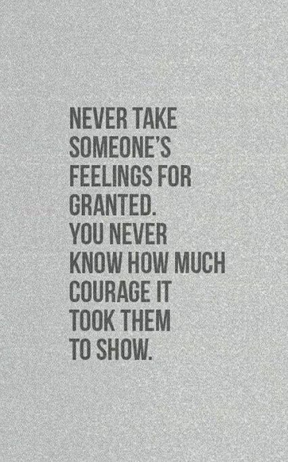 """55 Romantic Quotes - """"Never take someone's feelings for granted. You never know how much courage it took them to show."""""""