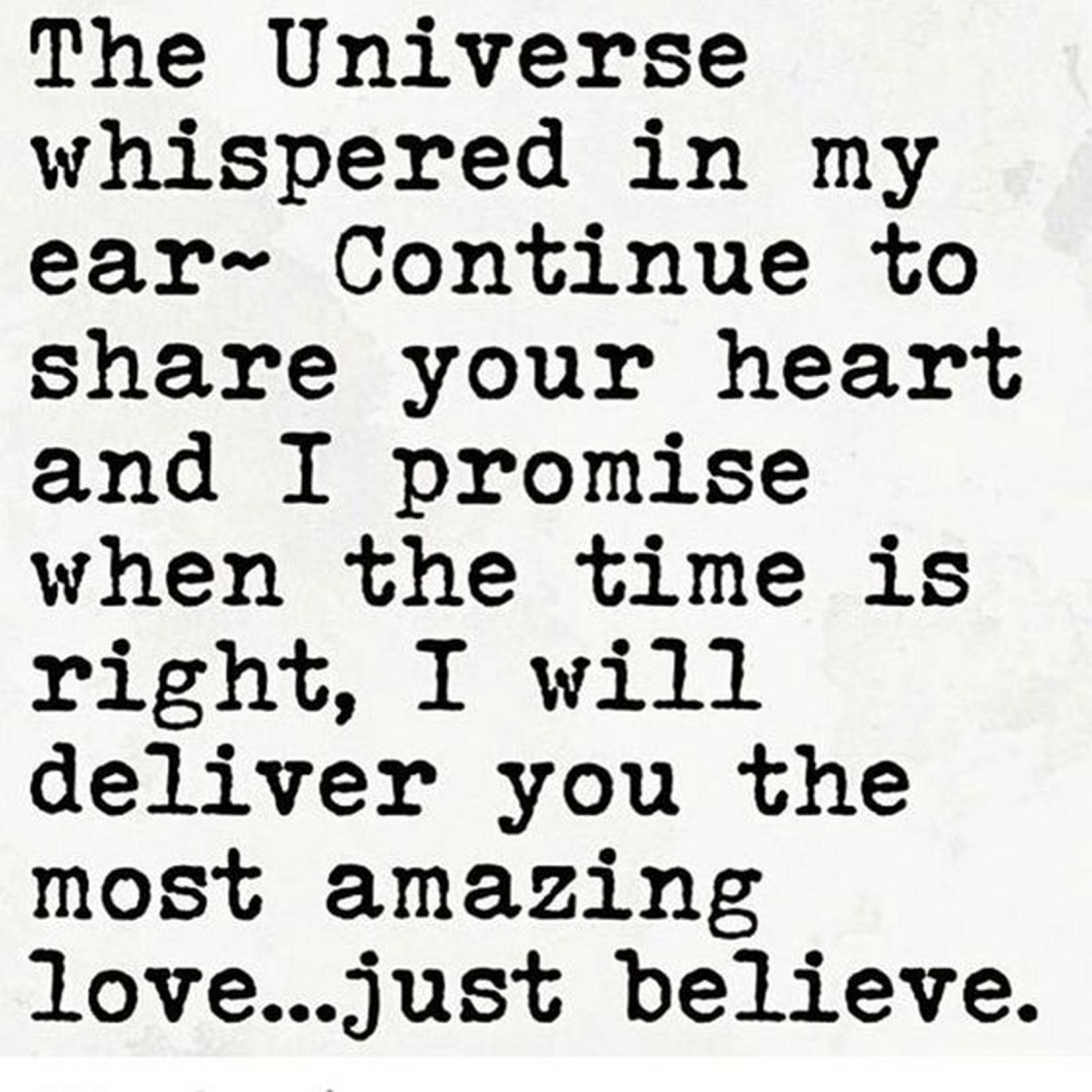 """55 Romantic Quotes - """"The Universe whispered in my ear ~ continue to share your heart and I promise when the time is right, I will deliver you the most amazing love...just believe."""""""