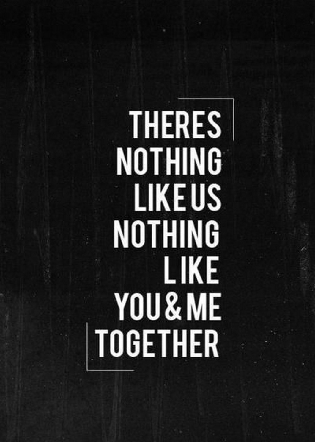 """55 Romantic Quotes - """"There's nothing like us. Nothing like you & me together."""""""
