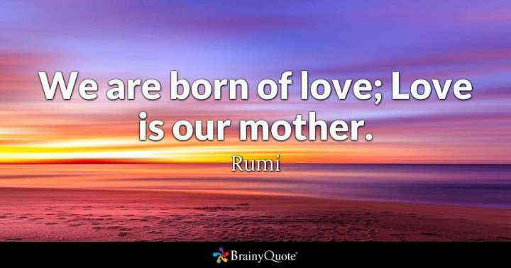 "27 Rumi Quotes - ""We are born of love; Love is our mother."" - Rumi"
