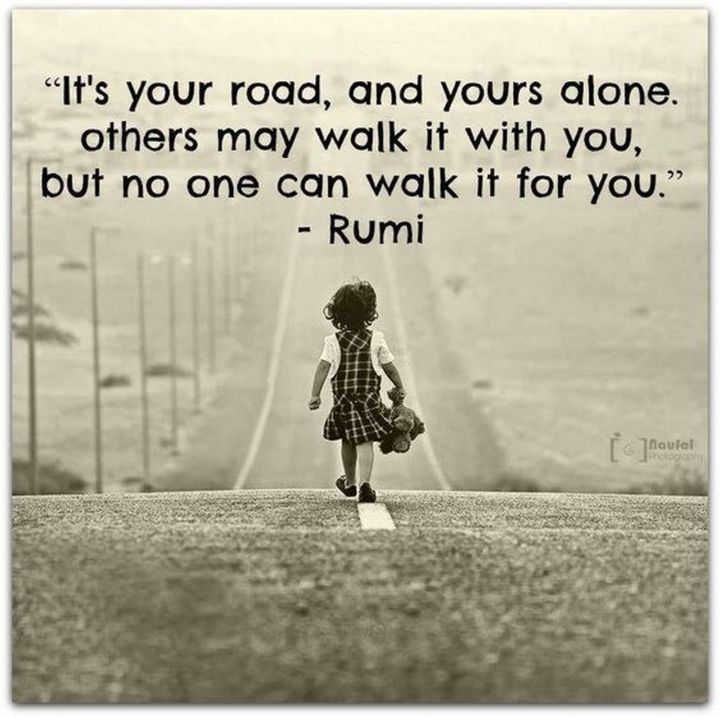 "27 Rumi Quotes - ""It's your road and yours alone. Others may walk it with you, but no one can walk it for you."" - Rumi"