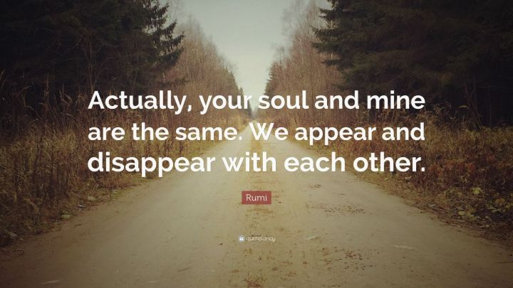 "27 Rumi Quotes - ""Actually, your soul and mine are the same. We appear and disappear with each other."" - Rumi"