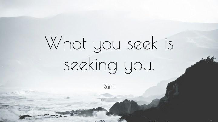 """27 Rumi Quotes - """"What you seek is seeking you."""" - Rumi"""