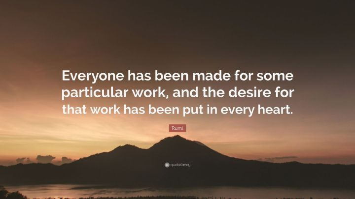 "27 Rumi Quotes - ""Everyone has been made for some particular work, and the desire for that work has been put in every heart."" - Rumi"