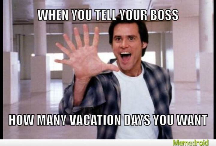 "15 Vacation Memes - ""When you tell your boss how many vacation days you want."""