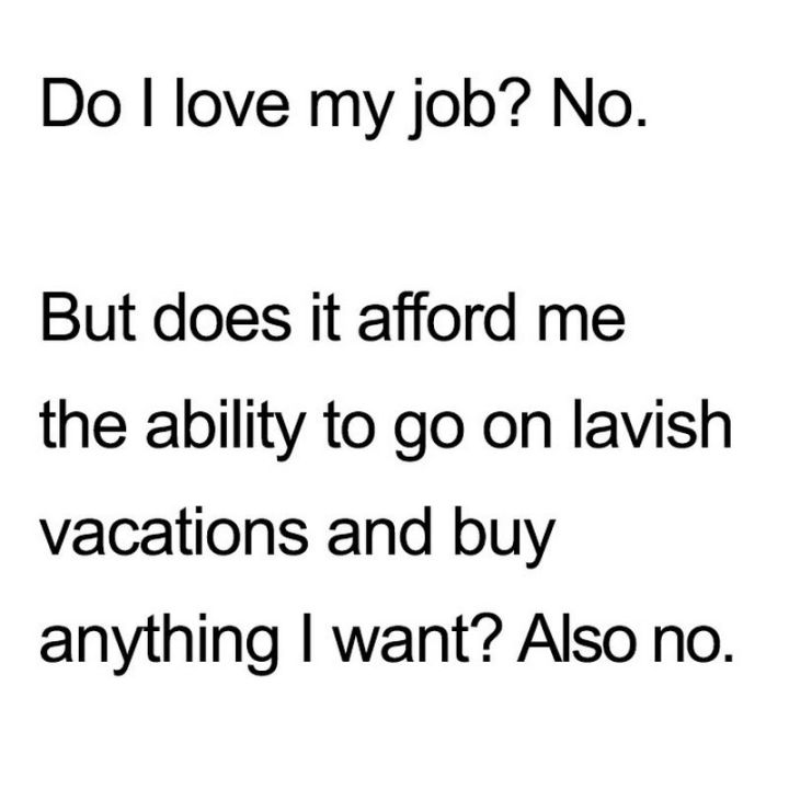 """47 Funny Work Memes - """"Do I love my job? No. But does it afford me the ability to go on lavish vacations and buy anything I want? Also no."""""""