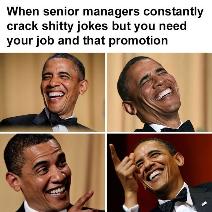 """47 Funny Work Memes - """"When senior managers constantly crack shitty jokes but you need your job and that promotion."""""""