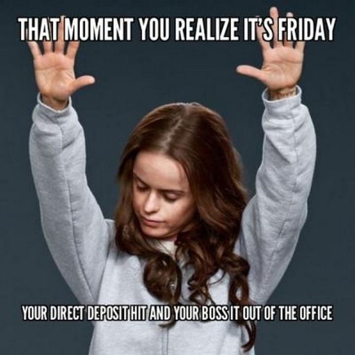 """27 Funny Friday Memes - """"That moment you realize it's Friday and your direct deposit hit and your boss it out of the office."""""""
