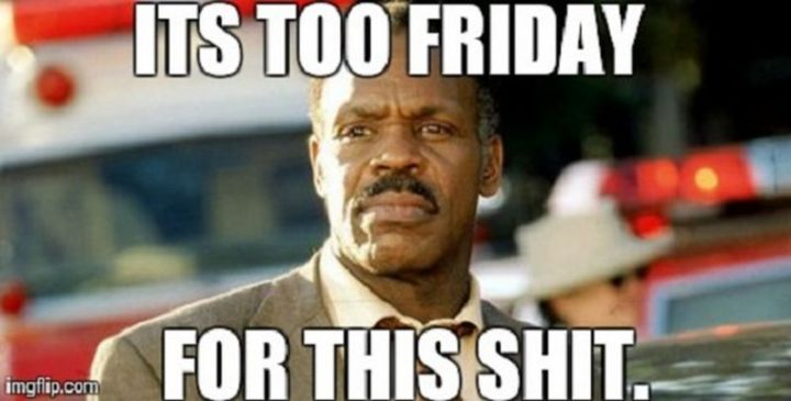 """27 Funny Friday Memes - """"It's too Friday for this shit."""""""