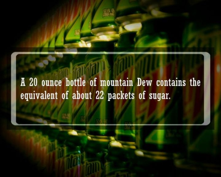 """19 Food Facts -""""A 20-ounce bottle of Mountain Dew contains the equivalent of about 22 packets of sugar."""""""