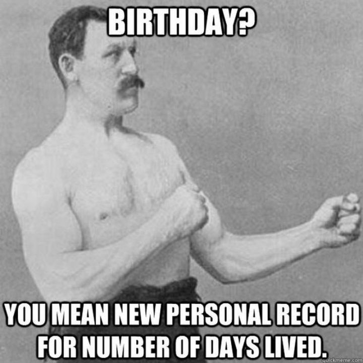 "101 Happy Birthday Memes - ""Birthday? You mean new personal record for number of days lived."""