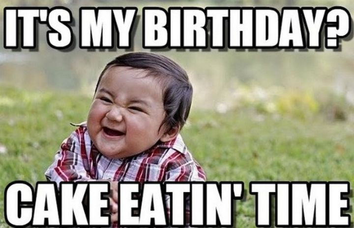 "101 Happy Birthday Memes - ""It's my birthday? Cake eatin' time."""