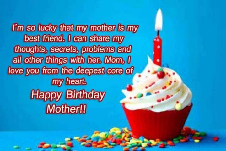 """I'm so lucky that my mother is my best friend. I can my thoughts, secrets, problems and all other things with her. Mom, I love you from the deepest core of my heart. Happy Birthday, Mother!!"""