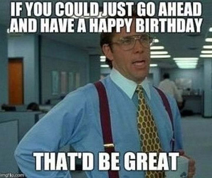 """If you could just go ahead and have a happy birthday, that'd be great."""