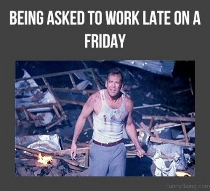 "30 Friday Work Memes - ""Being asked to work late on a Friday."""