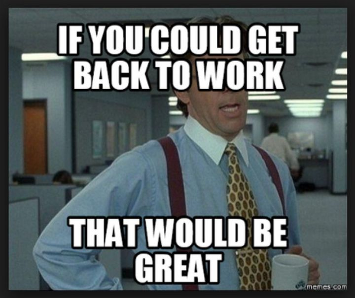 """21 Back to Work Memes - """"If you could get back to work, that would be great."""""""