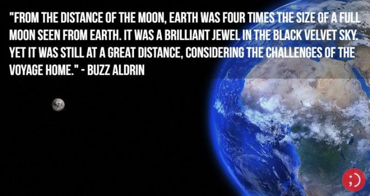 "17 Buzz Aldrin Quotes - ""From the distance of the Moon, Earth was four times the size of a full moon seen from Earth. It was a brilliant jewel in the black velvet sky. Yet it was still at a great distance, considering the challenges of the voyage home."""