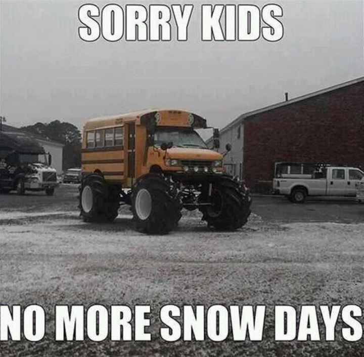 "55 Funny Winter Memes - ""Sorry kids, no more snow days."""