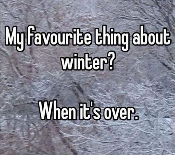 "55 Funny Winter Memes - ""My favourite thing about winter? When it's over."""
