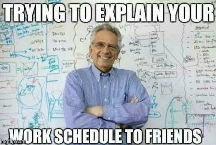 """101 Funny Nursing Memes - """"Trying to explain your work schedule to friends."""""""