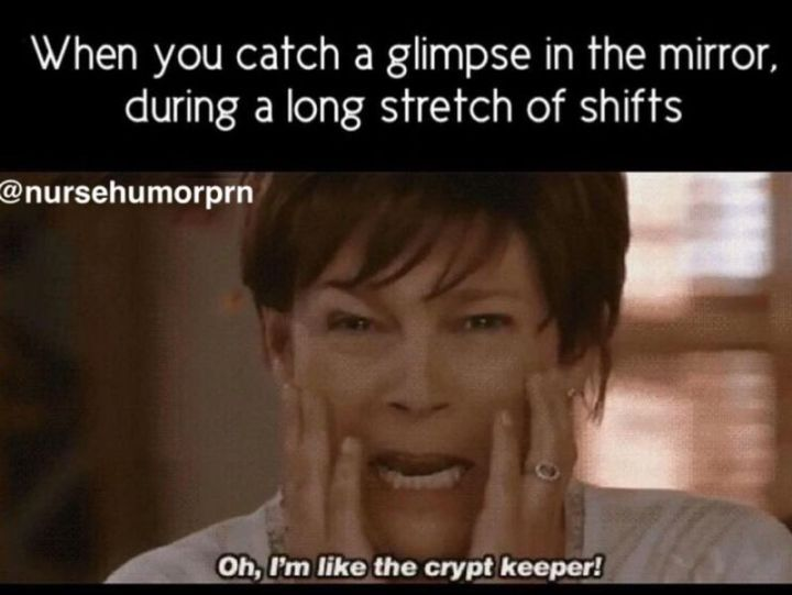 """101 Funny Nursing Memes - """"When you catch a glimpse in the mirror, during a long stretch of shifts. Oh, I'm like the crypt keeper!"""""""