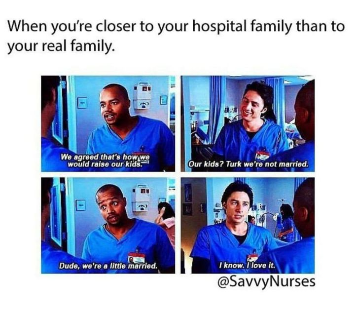 """101 Funny Nursing Memes - """"When you're closer to your hospital family than your real family. We agreed that's how we would raise our kids. Our kids? Turk, we're not married. Dude, we're a little married. I know. I love it."""""""