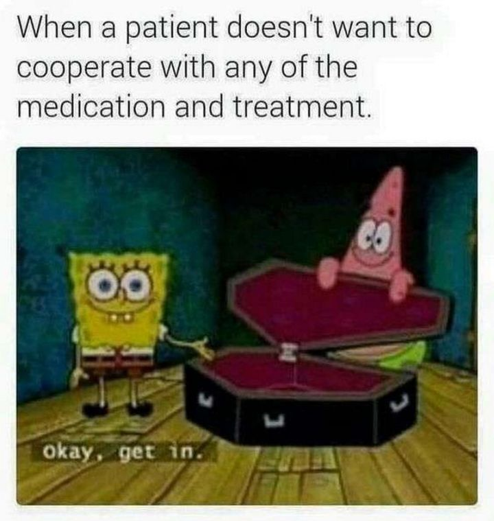 """101 Funny Nursing Memes - """"When a patient doesn't want to cooperate with any of the medication and treatment. Okay, get in."""""""