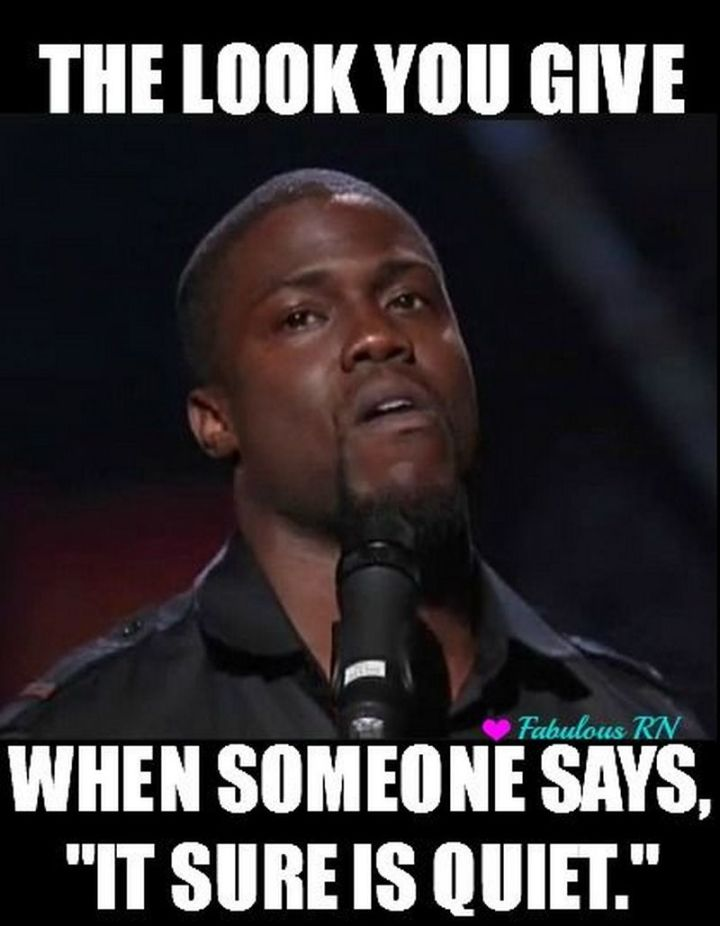 """101 Funny Nursing Memes - """"The look you give when someone says, 'It sure is quiet.'"""""""