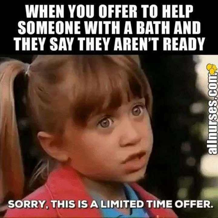 """101 Funny Nursing Memes - """"When you offer to help someone with a bath and they say they aren't ready. Sorry, this is a limited time offer."""""""
