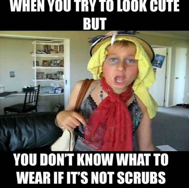 """101 Funny Nursing Memes - """"When you try to look cute but you don't know what to wear if it's not scrubs."""""""