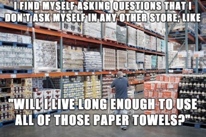 "29 Funny Costco Memes - ""I find myself asking questions that I don't ask myself in any other store, like, 'Will I live long enough to use all of those paper towels?'"""