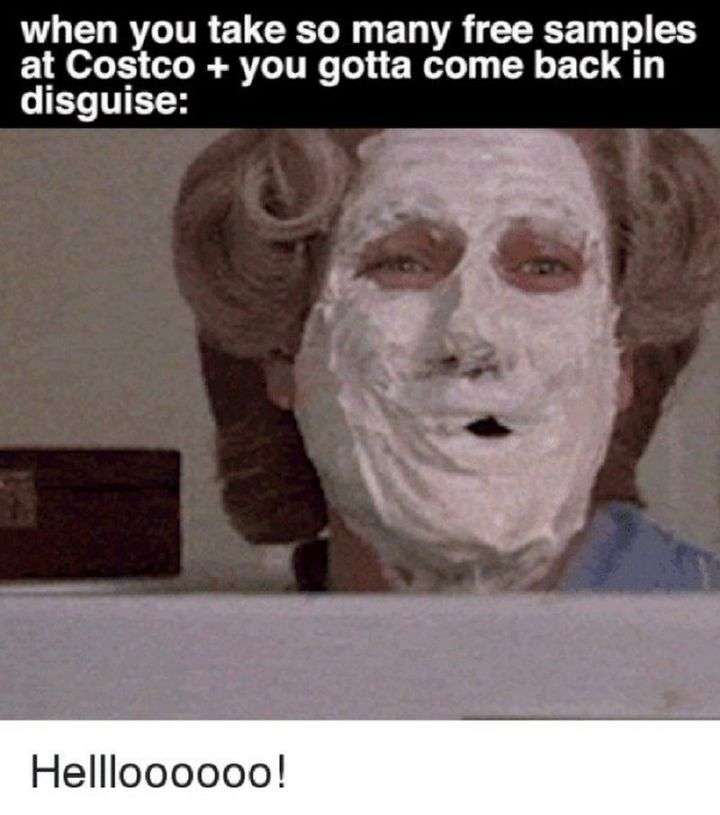 "29 Funny Costco Memes - ""When you take so many free samples at Costco + you gotta come back in disguise: Hellloooooo!"""