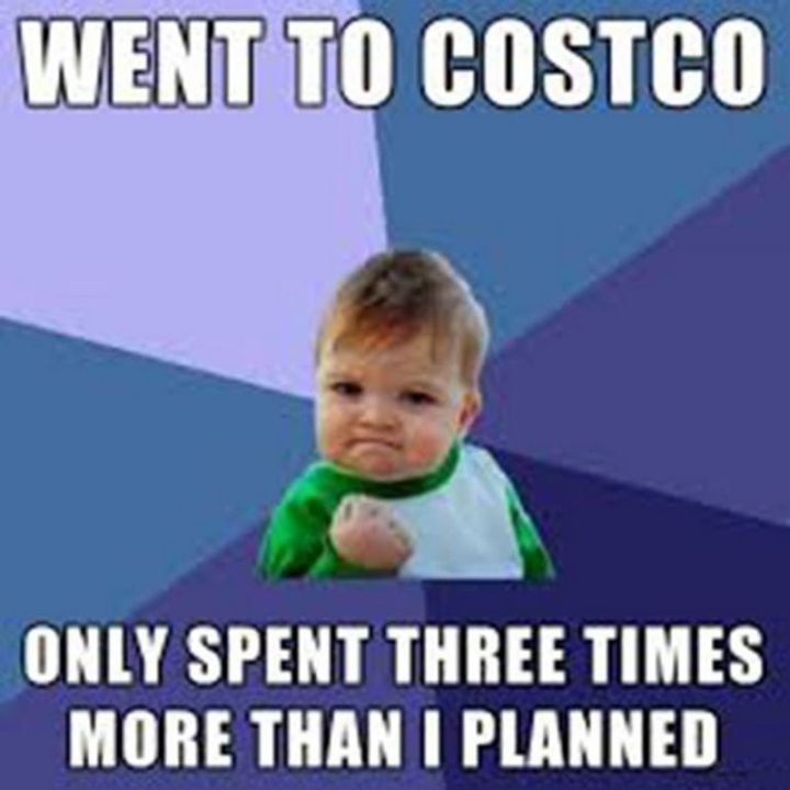 "29 Funny Costco Memes - ""Went to Costco, only spent three times more than I planned."""