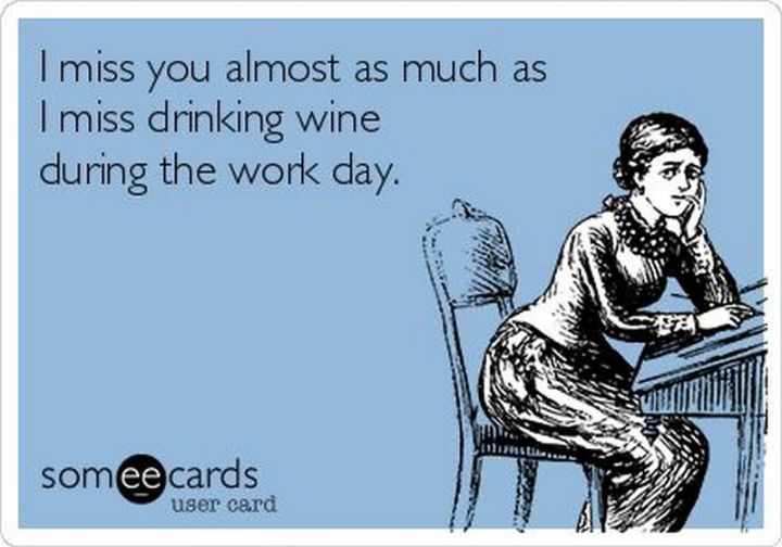 "101 I miss you memes - ""I miss you almost as much as I miss drinking wine during the work day."""