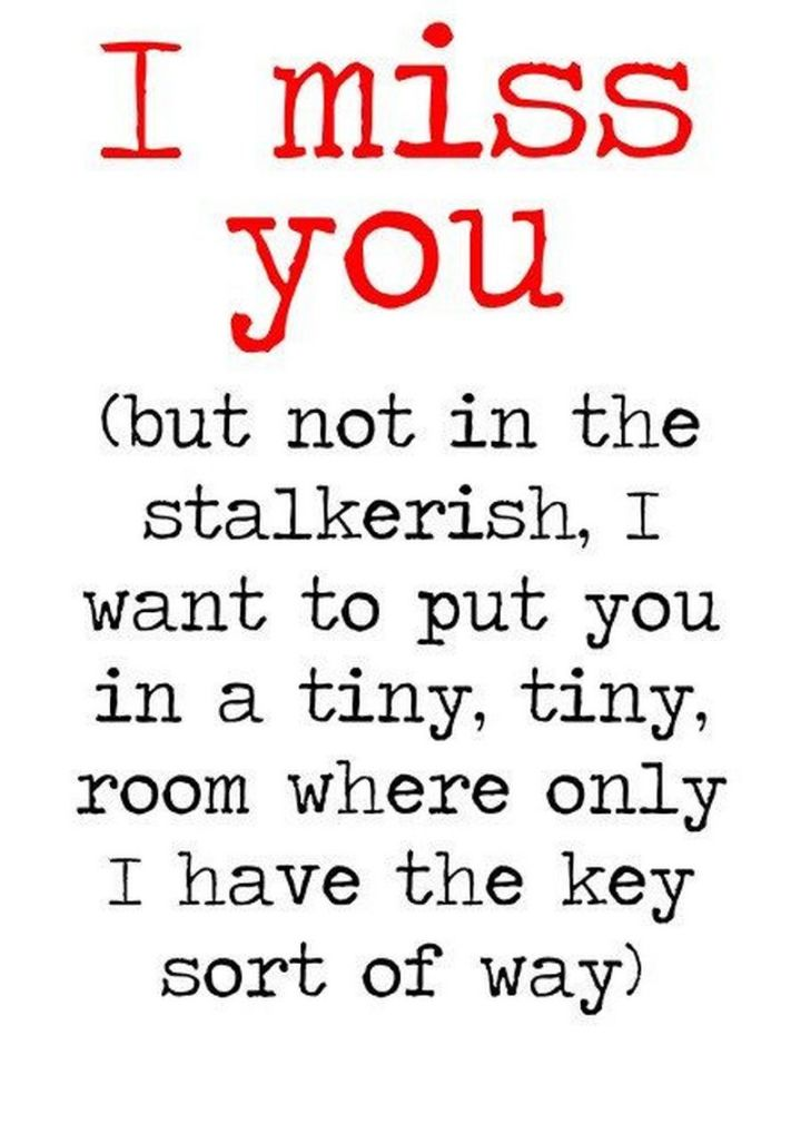 """101 I miss you memes - """"I miss you but not in the stalkerish, I want to put you in a tiny, tiny, room where only I have the key sort of way."""""""