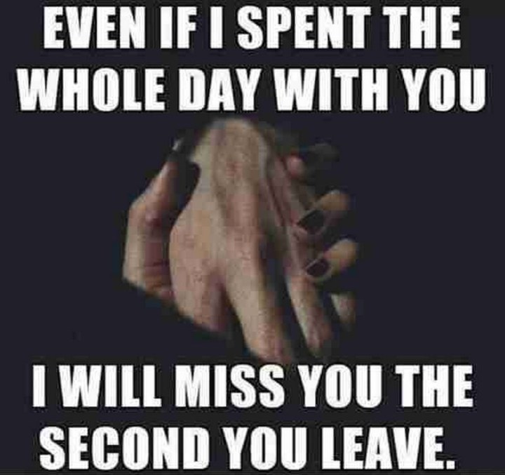 """101 I miss you memes - """"Even if I spent the whole day with you, I will miss you the second you leave."""""""