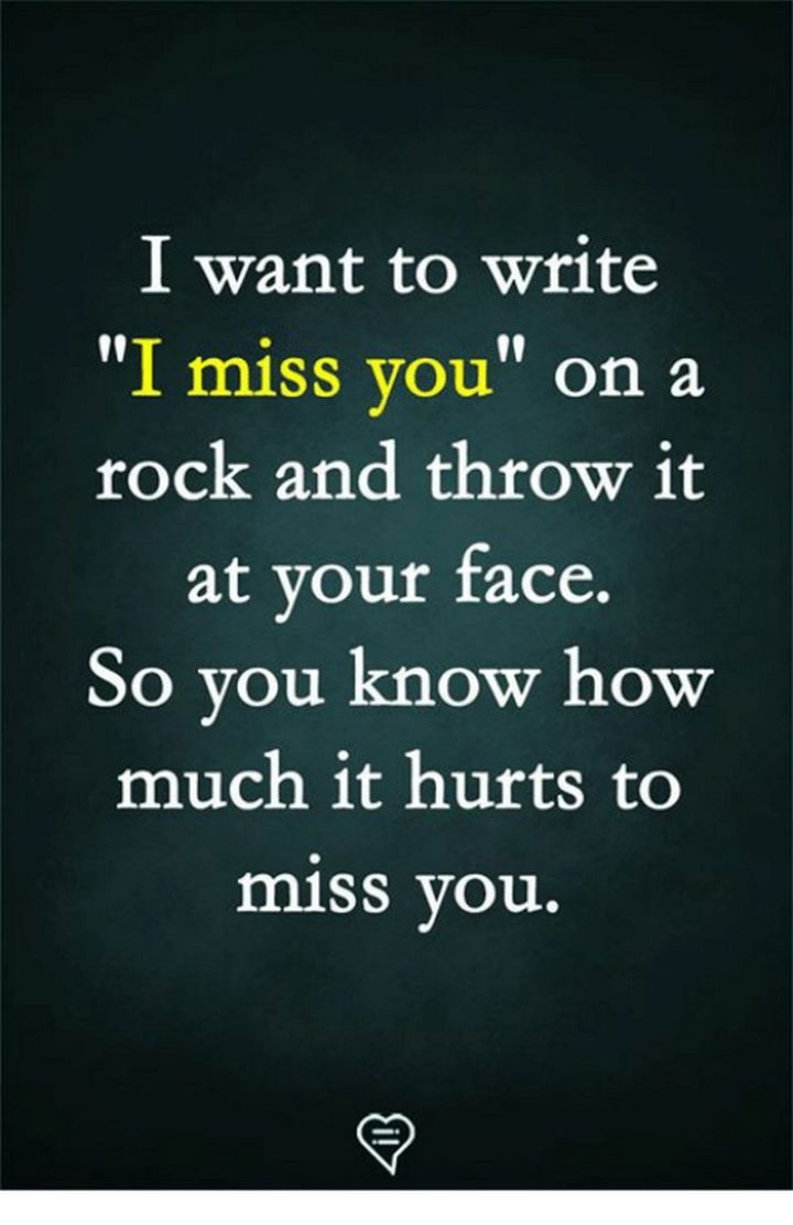 """101 I miss you memes - """"I want to write 'I miss you' on a rock and throw it at your face. So you know how much it hurts to miss you."""""""