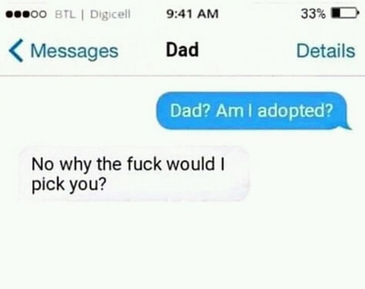 """71 Funny Dad Memes - """"Dad? Am I adopted? No, why the f*** would I pick you?"""""""