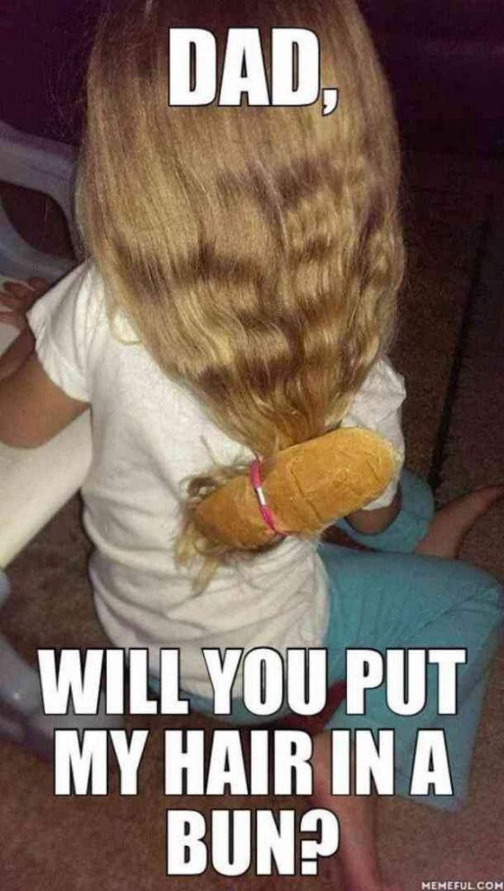 """71 Funny Dad Memes - """"Dad, will you put my hair in a bun?"""""""