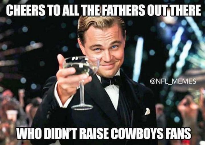 """71 Funny Dad Memes - """"Cheers to all the father's out there who didn't raise Cowboys fans."""""""