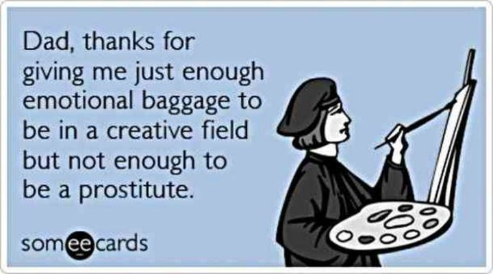 """71 Funny Dad Memes - """"Dad, thanks for giving me just enough emotional baggage to be in a creative field but not enough to be a prostitute."""""""