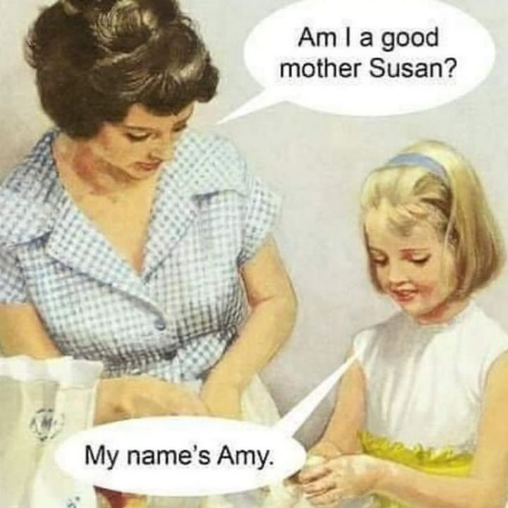 """101 Funny Mom Memes - """"Am I a good mother Susan? My name's Amy."""""""