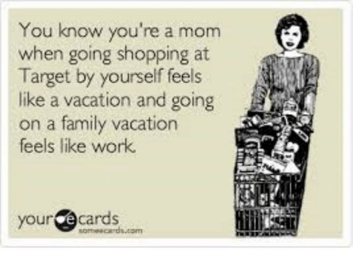 """101 Funny Mom Memes - """"You know you're a mom when going shopping at Target feels like a vacation and going on a family vacation feels like work."""""""