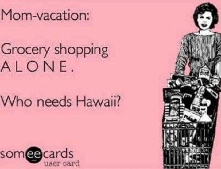 "101 Funny Mom Memes - ""Mom-vacation: Grocery shopping ALONE. Who needs Hawaii?"""