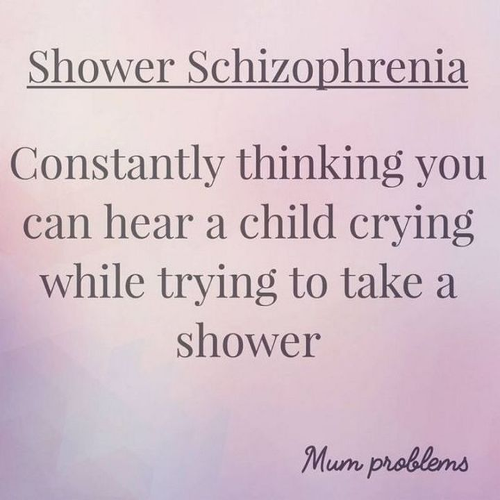 """101 Funny Mom Memes - """"Shower Schizophrenia: Constantly thinking you can hear a child crying while trying to take a shower."""""""