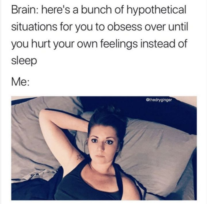 """101 Smile Memes - """"Brain: Here's a bunch of hypothetical situations for you to obsess over until you hurt your own feelings instead of sleep. Me:"""""""